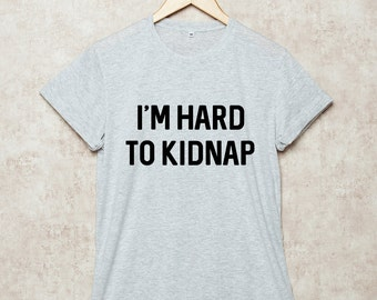 I'm Hard To Kidnap Shirt T Shirts Tee Funny T-Shirt Grey White Black Size S , M , L , XL , 2XL , 3XL