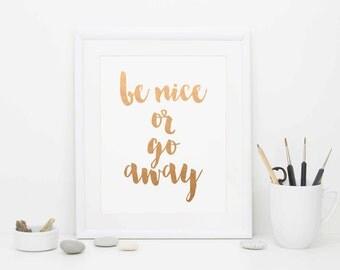 Be Nice or Go Away, Rose Gold Foil Print, Funny Print, Digital Download