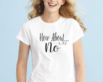 How About No, shirt, Womens shirt, Men Shirt, Funny Shirt, Unisex T-shirt, Funny Tees