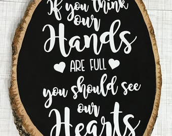 If you think our hands are full you should see our hearts wood slice