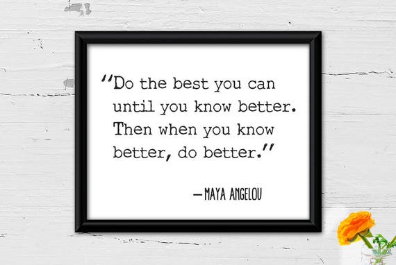 When You Know Better You Do Better: Do The Best You Can Until You Know Better. Then When You Know