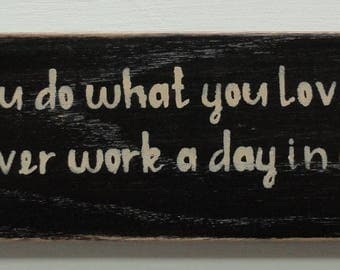 "Rustic wooden sign. ""If you do what you love, you'll never work a day in your life"""