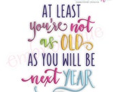 At Least You're Not As Old As You Will Be Next Year - Funny Birthday -  Instant Download Machine Embroidery Design