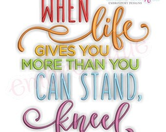 When LIfe Gives You More Than You Can Stand, Kneel - Inspirational   -Instant Download Machine Embroidery Design