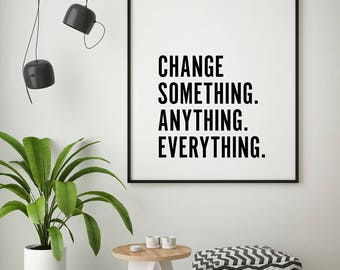 Change Something Anything Everything Typographic Motivational Inspirational Black White Decor Quote Poster Prints Printable Wall Art Artwork