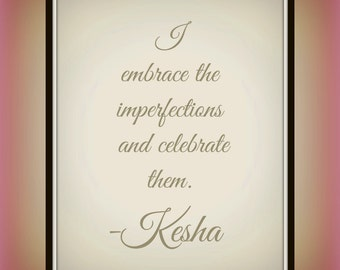 I embrace the imperfections and celebrate them. - Kesha - Quote - Printable - Acceptance Quote - Imperfections - Celebrate Quote - Wall Art