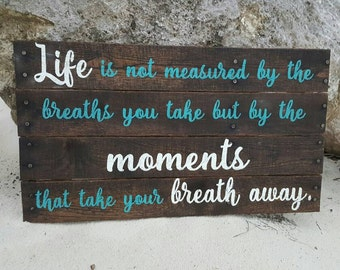 Life is not measured by the breaths you take - but by the Moments that take your breath away - pallet sign- Wood sign - Inspirational sign