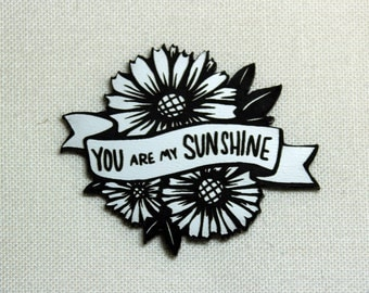 You are my Sunshine Pin,  black and white, laser cut acrylic