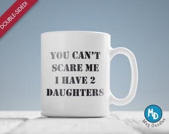 Sarcastic Mugs, Funny Coffee Mugs, Funny Mug, Funny Coffee Mug, Hilarious Coffee Mugs, You can't scare me, I have two daughters, MD39
