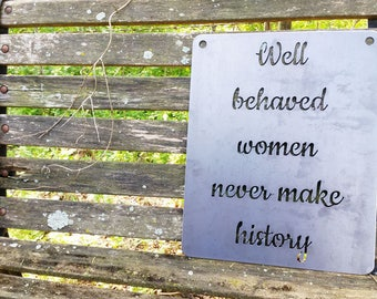 Well behaved women never make history Rustic Raw Steel Quote Metal Sign Inspirational Strong Female BE Creations