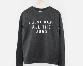 I Just Want All The Dogs Sweatshirt - Dog Lover Jumper