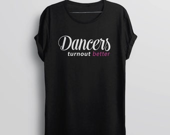 Dance Gift for Dancer: Dancers Turn Out Better | dance shirt, ballet gift, dance teacher gift, dance t shirt, dance quote, ballet dancer tee