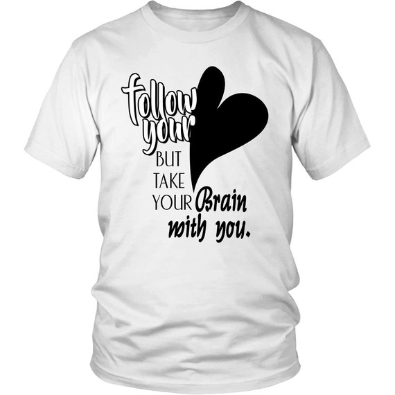 Follow Your Heart But Take Your Brain With You 2 Shirts Unisex Shirt Inspirational Quotes Sayings