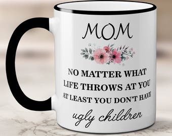 Mother's Day Funny Coffee Mug // Mom No Matter What Life Throws At You At Least You Don't Have Ugly Children // Birthday Gift For Mom