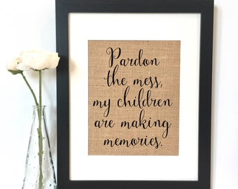 Pardon the mess my children are making memories BurlapPrint // Rustic Home Decor // Housewarming Gift // Wedding Gift