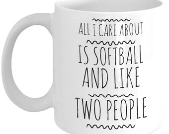Softball Mug - All I Care About is Softball And Like Two People - Gifts for Softball Players - Funny Coach, Pitcher, Catcher Coffee Cup