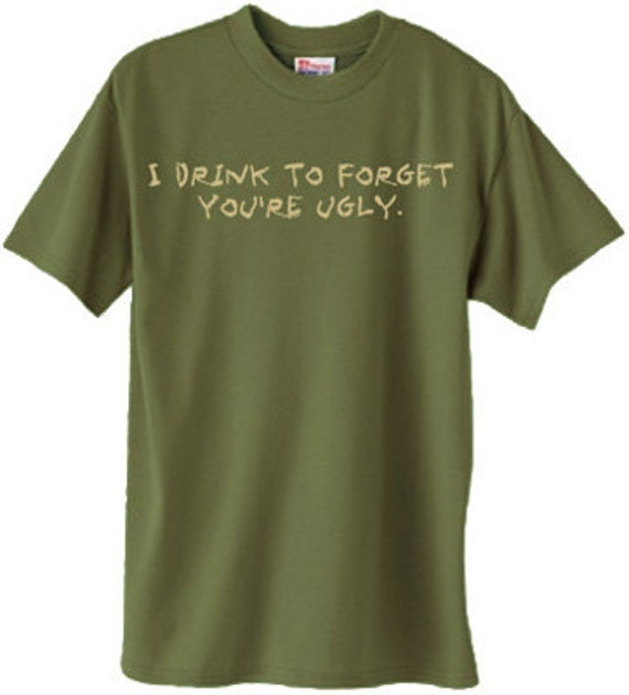 I drink to forget you're ugly.