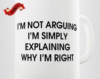 I'm not arguing I'm simply explainging why I'm Right   funny Sarcastic Mug
