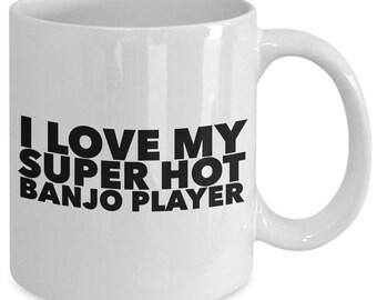 I love my super hot banjo player - Unique gift mug for him, her, mom, dad, husband, wife, boyfriend, men, women