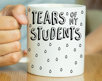 Tears Of My Students - Funny Teacher Mug, Teacher Gift, Gift For Teacher, Funny Quote Mug, End Of Term Gift, Gift From Student, Birthday Mug