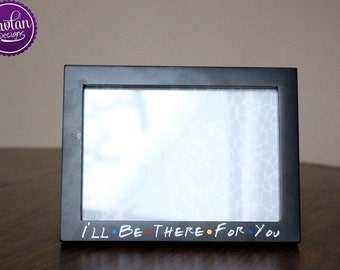 I'll be there for you - 5x7 Black Wood Picture Frame inspired by FRIENDS TV Show