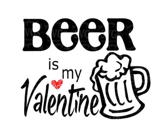 SVG - Beer is my Valentine - DXF - Beer - Mens Tshirt Design - Valentines Day - Anti Valentine - Valentine Pallet Sign - Man Cave Sign