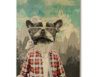 Awesome Dog art print on wood, boston terrier, french bulldog, inspirational, lumberjack
