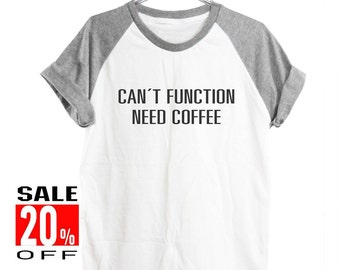 Can't function need coffee shirt quote tumblr shirt funny top slogan shirt workout tee women shirt short sleeve shirt unisex size S M L