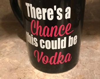 Funny mug - there's a chance this could be vodka - coffee or tea mug - personalized mug - vinyl decal - Christmas gift - birthday gift
