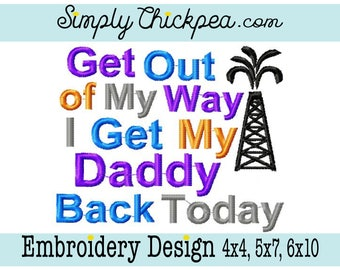 Embroidery Design - Get Out of My Way I Get My Daddy Back Today - Oil Derrick - Saying - For 4x4 5x7 and 6x10 Hoops