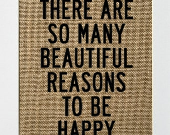 UNFRAMED There Are So Many Beautiful Reasons To Be Happy / Burlap Print Sign 5x7 8x10 / Rustic Country Shabby Love House Sign Inspirational
