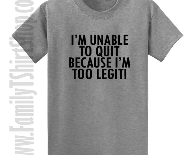 I'm Unable To Quit Because I'm too Legit! T-shirt
