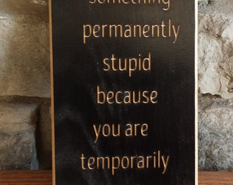 Motivational Sign, don't do something permanently stupid, Custom Wood Signs, Wooden Signs, CNC Sign, Cedar Sign