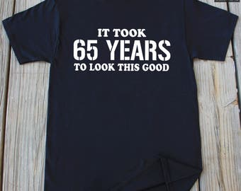 65th Birthday Gift It Took 65 Years To Look This Good shirts Gifts For 65th Birthday Turning 65 Grandpa Birthday Gift 65th Birthday Shirt