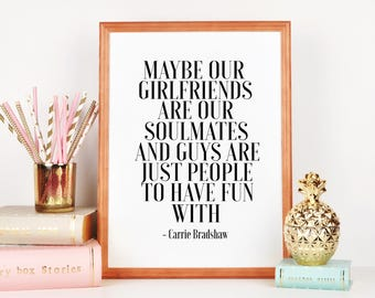 CARRIE BRADSHAW QUOTE, Maybe Ou Girlfriends Are Our Soulmates And Guys Are Just People To Have Fun With,Girls Room Decor,Girly,Quote Prints