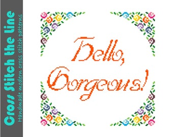 Hello, gorgeous! Pretty floral cross stitch sampler. Modern cross stitch design. Contemporary cross stitch quote.