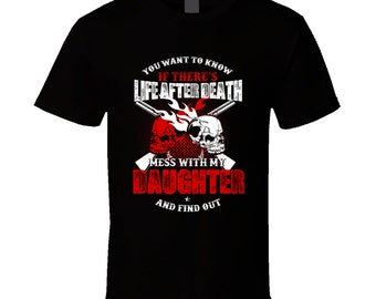 You Want To Know If There's Life After Death Mess With My Daughter And Find Out T Shirt