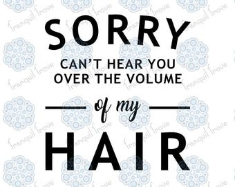 SVG & DXF design - Sorry, Can't hear you over the volume of my hair T-shirt cut file for die cut machines (like Cricut and Silhouette)