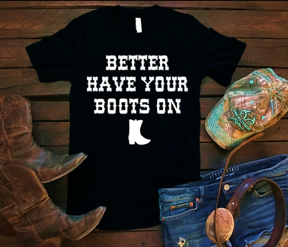 Better Have Your Boots On Unisex T Shirt, Country T Shirt, Southern T Shirt, Country Shirt, Concert Shirt, Boutique Shirt
