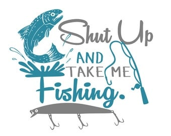 Shut Up and Take Me Fishing, I Kissed a Fish and I Liked it & I Kissed a Fisherman and I Liked it - svg file