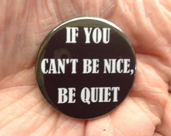 If you can't be nice, be quiet 38mm pin badge