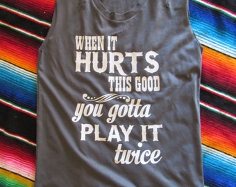 When it hurts this good/ you gotta play it twice/ Tattered & Torn Vintage muscle tank