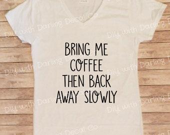 Bring Me Coffee Then Back Away Slowly Iron On Decal DIY Tee T Shirt Do It Yourself Sweatshirt Hoodie Fabric Apron Pullover Sleepshirt Tunic