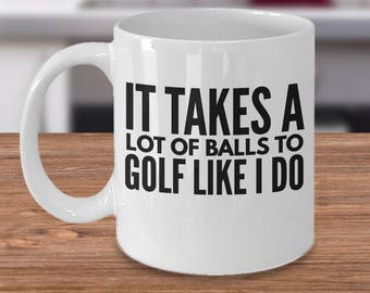 Golfer Coffee Mug - Funny Gift For Golfer - Golf Gift Idea - Unique Golf Gifts - It Takes A Lot Of Balls To Golf Like I Do