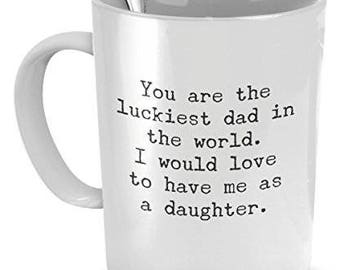Funny Mug for Dad - You Are the Luckiest Dad in the World - Sarcastic Coffee Mug - Gift for Dad From Daughter - Dad Anniversary Gift