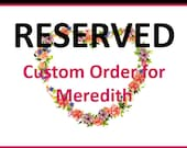 RESERVED listing - Custom Order for Meredith