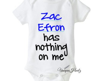 Zac Efron has nothing on me onesie! - Great for baby shower gift - new borns - body suit - vinyl NOT paint