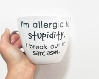Im Allergic to Stupidity, I Break Out in Sarcasm-- Funny Mug- Allergic to Stupidity- Allergies Mug- Sarcasm Mug- Coffee Mug- Sarcastic Mug
