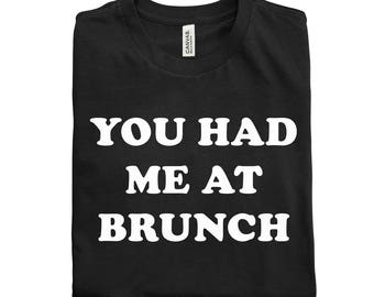 You Had Me At Brunch Tee Shirt! 2 Colors Available!