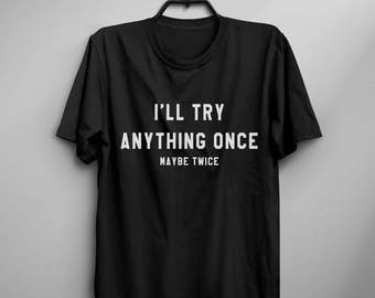 I'll try anything once Tshirt tumblr graphic tee for womens mens funny tshirts for women teenager gift for her printed t-shirt